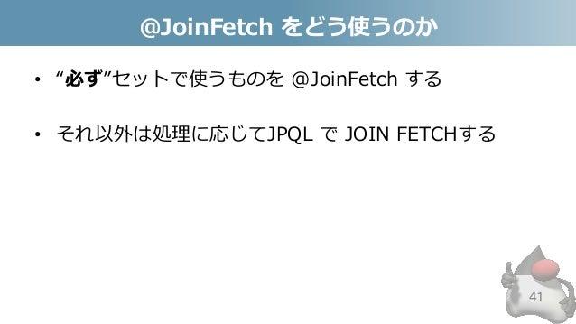 "@JoinFetch をどう使うのか • ""必ず""セットで使うものを @JoinFetch する • それ以外は処理に応じてJPQL で JOIN FETCHする 41"