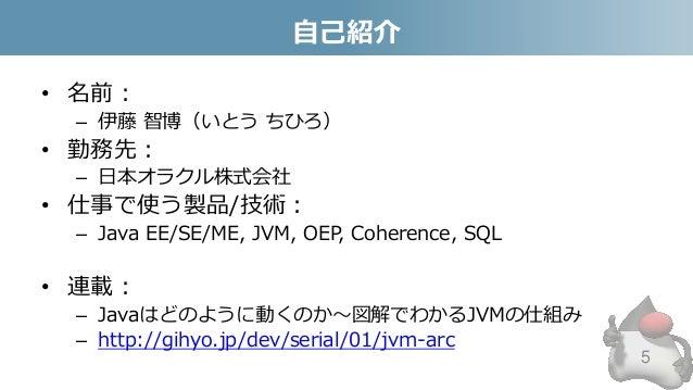 自己紹介 • 名前: – 伊藤 智博(いとう ちひろ) • 勤務先: – 日本オラクル株式会社 • 仕事で使う製品/技術: – Java EE/SE/ME, JVM, OEP, Coherence, SQL • 連載: – Javaはどのように...