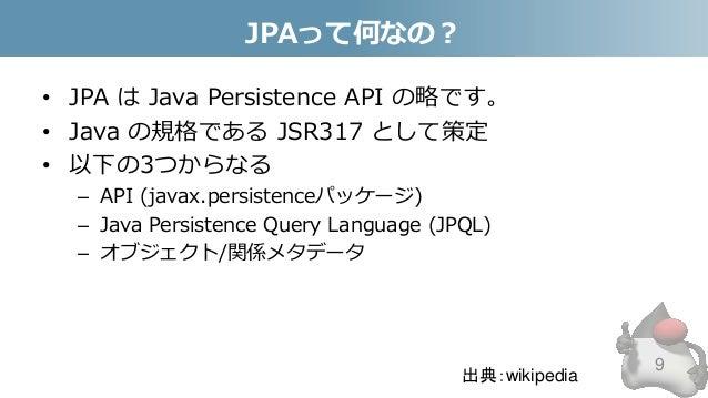 JPAって何なの? • JPA は Java Persistence API の略です。 • Java の規格である JSR317 として策定 • 以下の3つからなる – API (javax.persistenceパッケージ) – Java ...