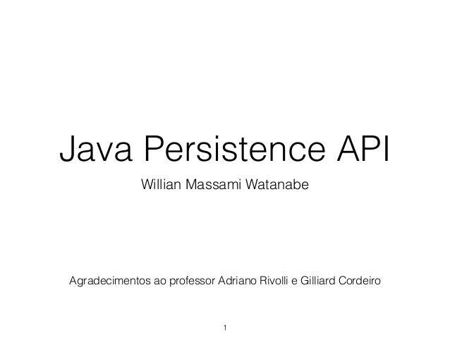 Java Persistence API Willian Massami Watanabe 1 Agradecimentos ao professor Adriano Rivolli e Gilliard Cordeiro