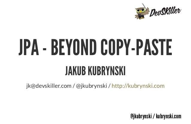 @jkubrynski / kubrynski.com JPA - BEYOND COPY-PASTE JAKUB KUBRYNSKI jk@devskiller.com / @jkubrynski / http://kubrynski.com