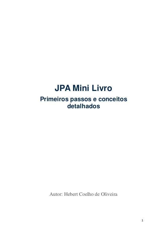 1 JPA Mini Livro Primeiros passos e conceitos detalhados Autor: Hebert Coelho de Oliveira