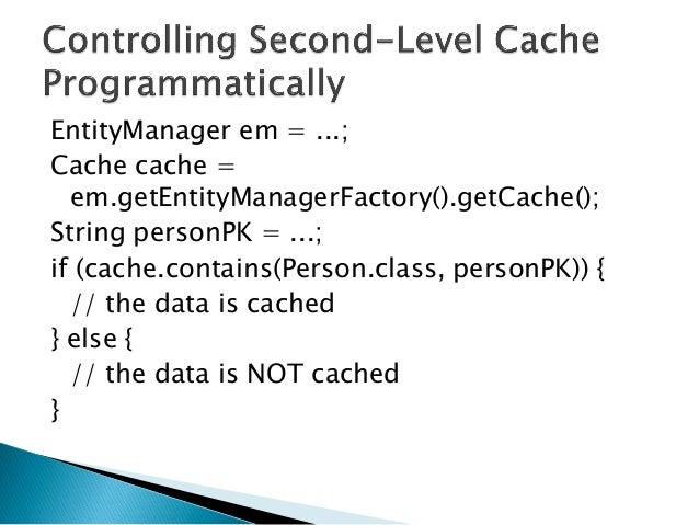 EntityManager em = ...; Cache cache = em.getEntityManagerFactory().getCache(); String personPK = ...; if (cache.contains(P...