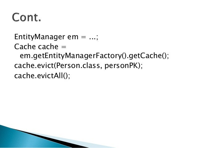 EntityManager em = ...; Cache cache = em.getEntityManagerFactory().getCache(); cache.evict(Person.class, personPK); cache....