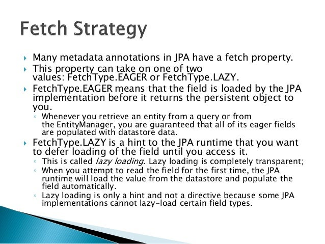  Many metadata annotations in JPA have a fetch property.  This property can take on one of two values: FetchType.EAGER o...