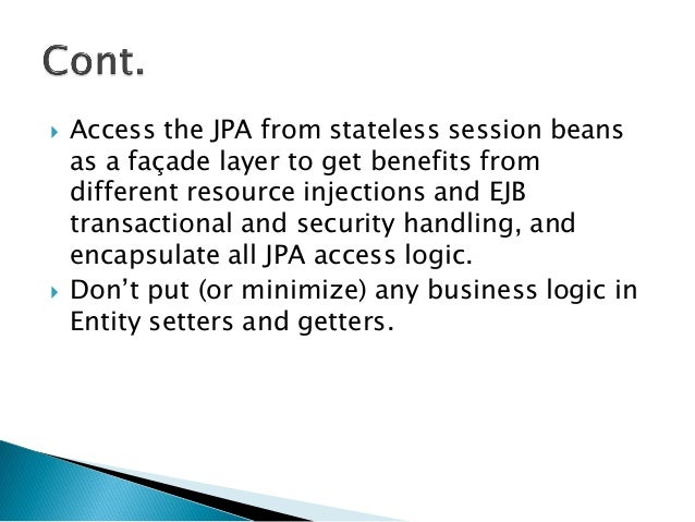  Access the JPA from stateless session beans as a façade layer to get benefits from different resource injections and EJB...