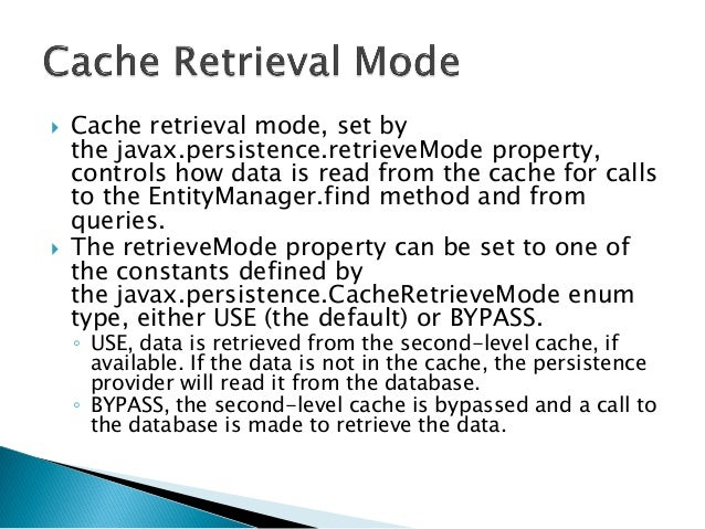  Cache retrieval mode, set by the javax.persistence.retrieveMode property, controls how data is read from the cache for c...