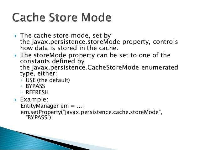  The cache store mode, set by the javax.persistence.storeMode property, controls how data is stored in the cache.  The s...