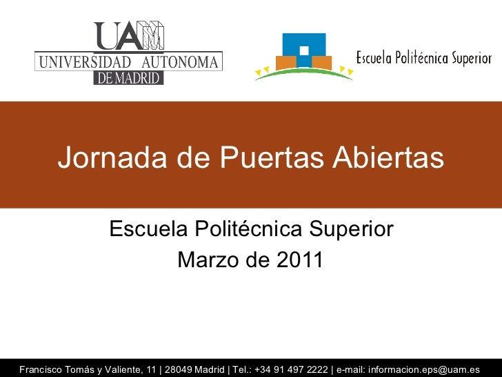 Jornada de Puertas Abiertas Escuela Politécnica Superior Marzo de 2011 Francisco Tomás y Valiente, 11 | 28049 Madrid | Tel...