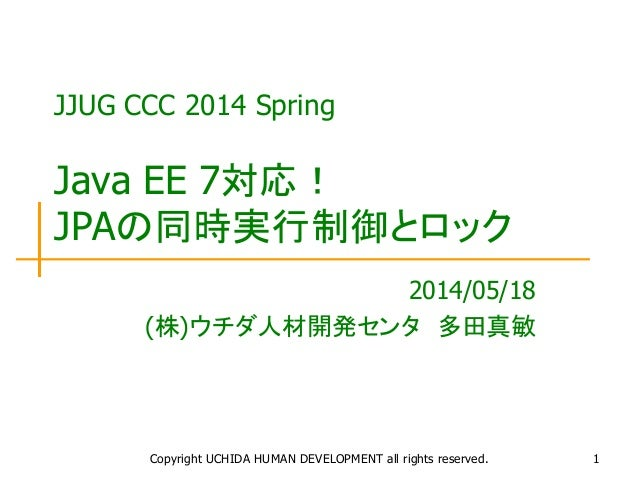 Copyright UCHIDA HUMAN DEVELOPMENT all rights reserved. 1 JJUG CCC 2014 Spring Java EE 7対応! JPAの同時実行制御とロック 2014/05/18 (株)ウ...