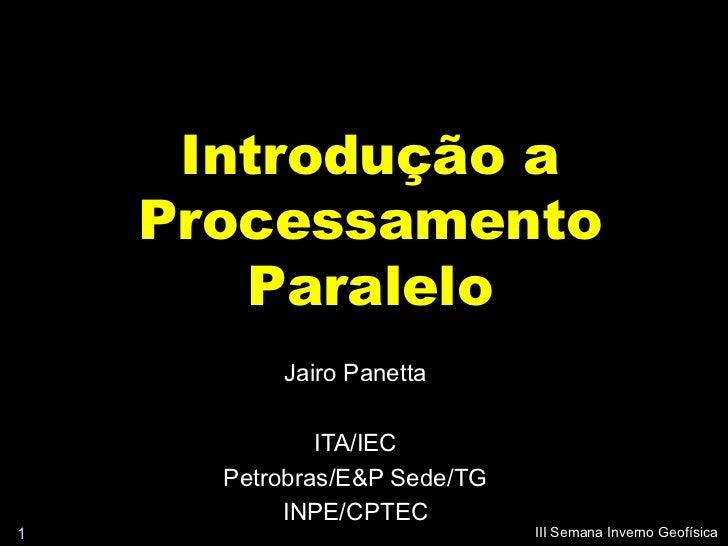 Introdução a    Processamento       Paralelo          Jairo Panetta              ITA/IEC      Petrobras/E&P Sede/TG       ...