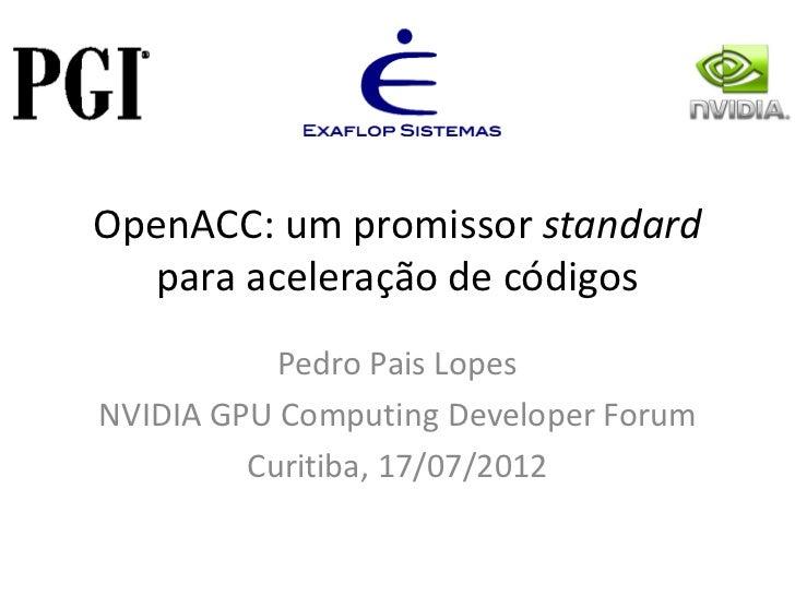 OpenACC: um promissor standard  para aceleração de códigos           Pedro Pais LopesNVIDIA GPU Computing Developer Forum ...