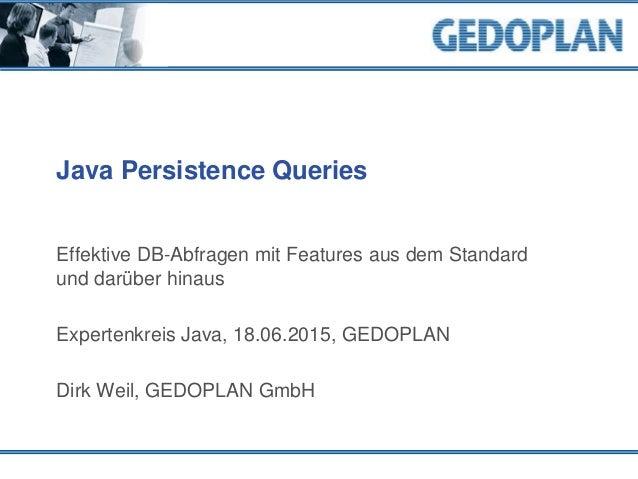 Java Persistence Queries Effektive DB-Abfragen mit Features aus dem Standard und darüber hinaus Expertenkreis Java, 18.06....