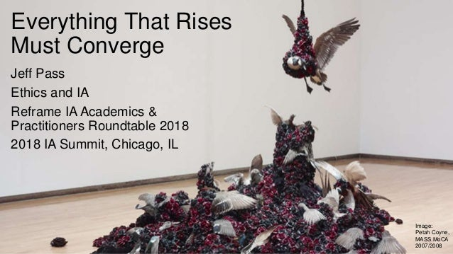 Everything That Rises Must Converge Jeff Pass Ethics and IA Reframe IA Academics & Practitioners Roundtable 2018 2018 IA S...