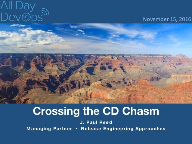 J. Paul Reed Managing Partner • Release Engineering Approaches Crossing the CD Chasm November  15,  2016