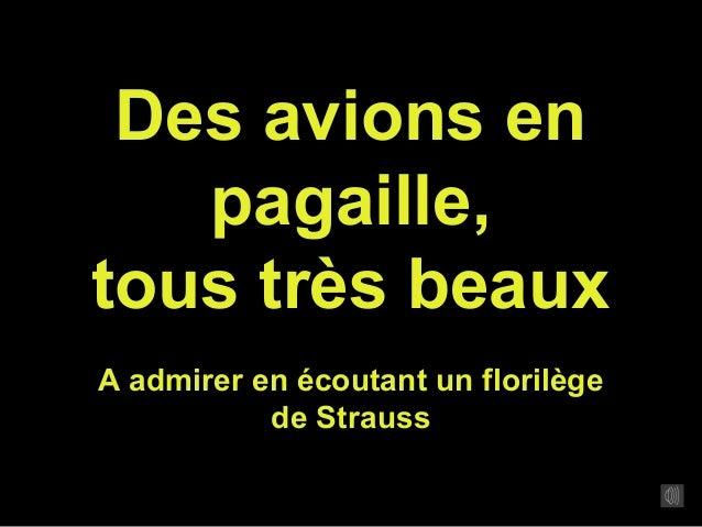 Des avions en pagaille, tous très beaux A admirer en écoutant un florilège de Strauss