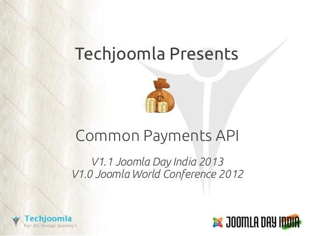 Techjoomla PresentsCommon Payments API    V1.1 Joomla Day India 2013V1.0 Joomla World Conference 2012