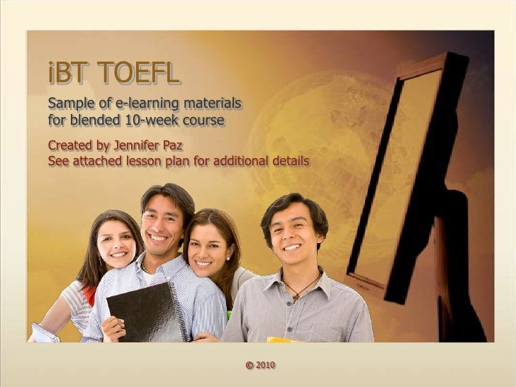 iBT TOEFL Sample of e-learning materials for blended 10-week course Created by Jennifer Paz See attached lesson plan for a...