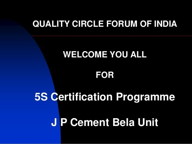 QUALITY CIRCLE FORUM OF INDIA WELCOME YOU ALL FOR 5S Certification Programme J P Cement Bela Unit