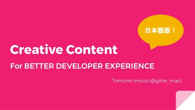 Creative Content For BETTER DEVELOPER EXPERIENCE Tomomi Imura (@girlie_mac) 日本語版!