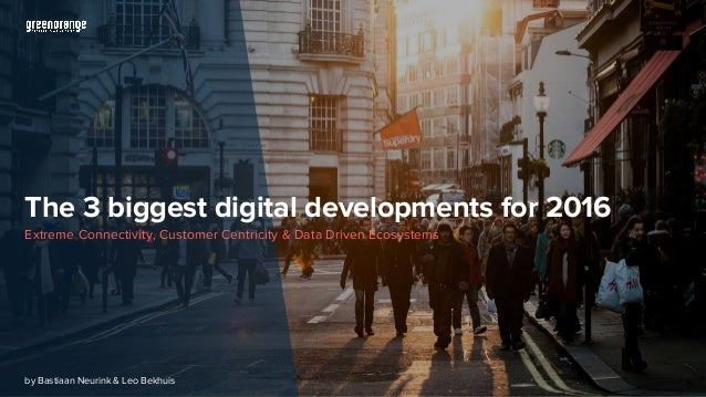 The 3 biggest digital developments for 2016 Extreme Connectivity, Customer Centricity & Data Driven Ecosystems by Bastiaan...