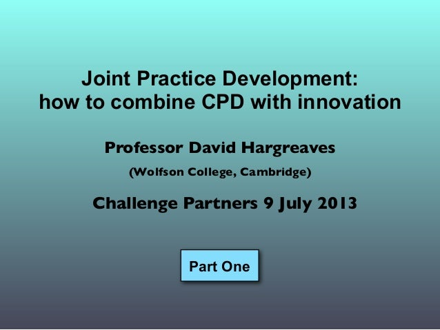 Joint Practice Development: how to combine CPD with innovation Professor David Hargreaves (Wolfson College, Cambridge) Cha...