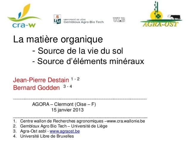La matière organique    - Source de la vie du sol          - Source d'éléments minérauxJean-Pierre Destain 1 - 2Bernard Go...