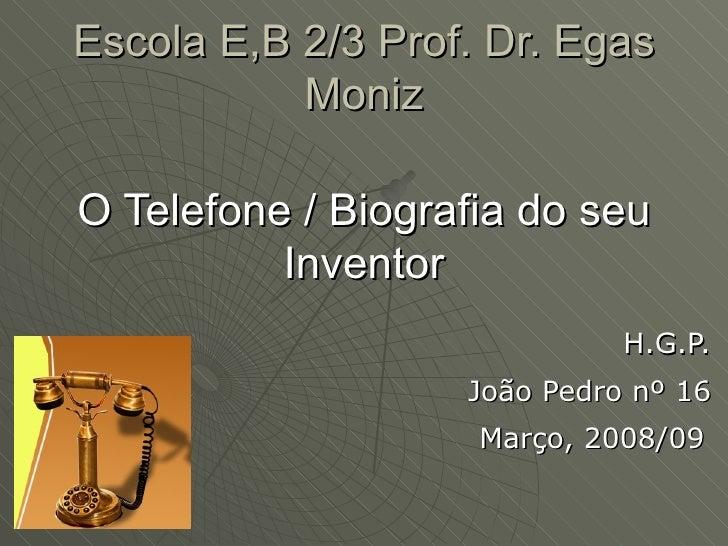 Escola E,B 2/3 Prof. Dr. Egas Moniz O Telefone / Biografia do seu Inventor H.G.P. João Pedro nº 16 Março, 2008/09