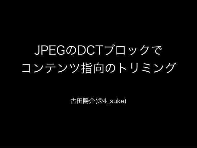 JPEGのDCTブロックで コンテンツ指向のトリミング 古田陽介(@4_suke)