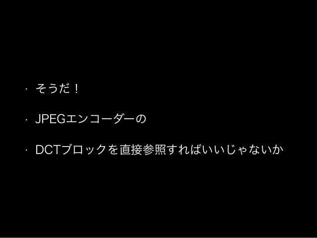 • そうだ! • JPEGエンコーダーの • DCTブロックを直接参照すればいいじゃないか