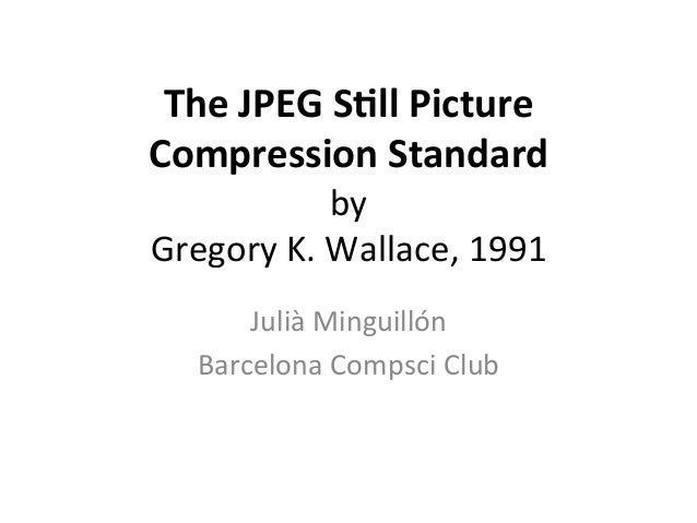 The  JPEG  S*ll  Picture  Compression  Standard  by  Gregory  K.  Wallace,  1991  Julià  Minguillón  Barcelona  Compsci  C...