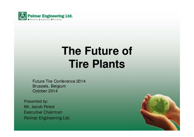 Presented by: Mr. Jacob Peled Executive Chairman Pelmar Engineering Ltd. The Future of Tire Plants Future Tire Conference ...