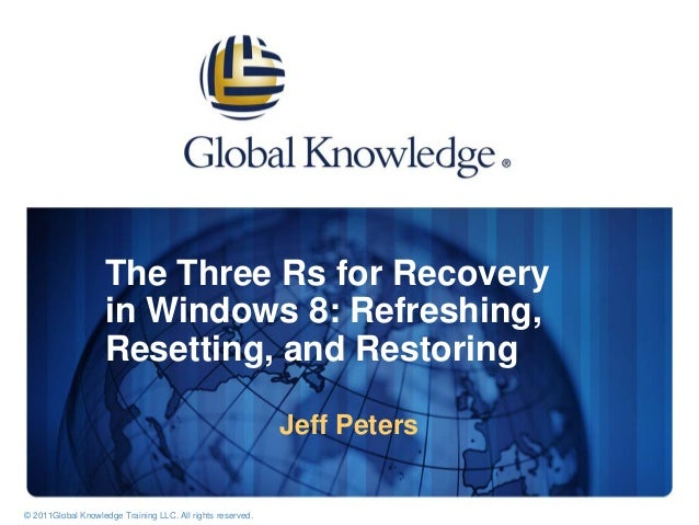 The Three Rs for Recovery in Windows 8: Refreshing, Resetting, and Restoring Jeff Peters © 2003 Global Knowledge Network, ...