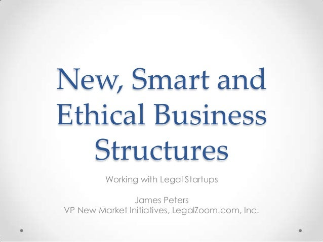 New, Smart andEthical BusinessStructuresWorking with Legal StartupsJames PetersVP New Market Initiatives, LegalZoom.com, I...