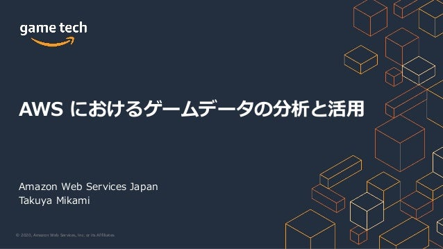 © 2020, Amazon Web Services, Inc. or its Affiliates. Amazon Web Services Japan Takuya Mikami AWS におけるゲームデータの分析と活⽤