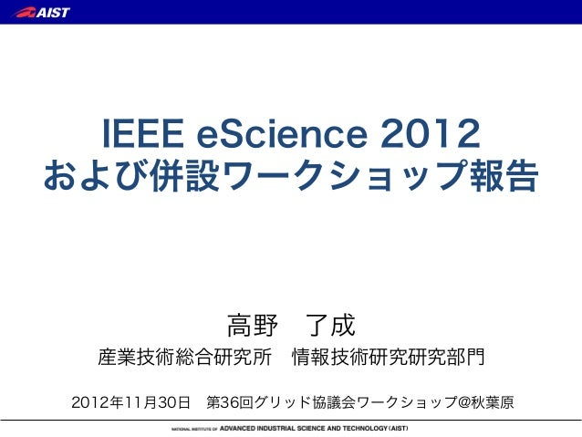 IEEE eScience 2012および併設ワークショップ報告            高野了成   産業技術総合研究所情報技術研究研究部門 2012年11月30日第36回グリッド協議会ワークショップ@秋葉原