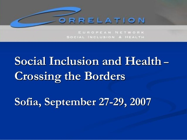 Social Inclusion and Health – Crossing the Borders Sofia, September 27-29, 2007