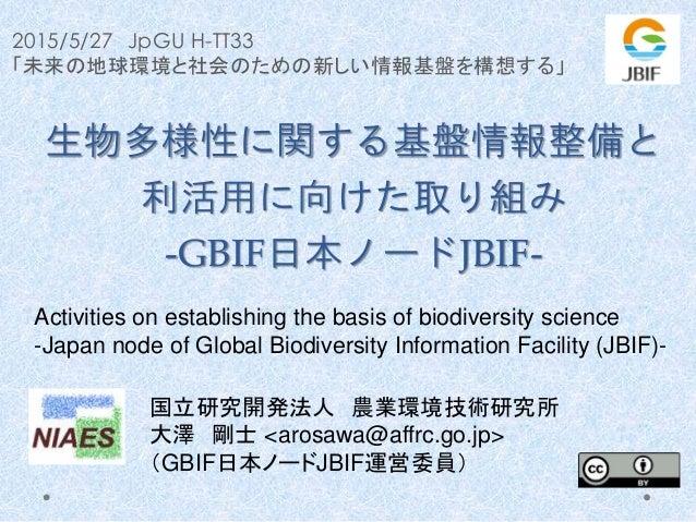 2015/5/27 JpGU H-TT33 「未来の地球環境と社会のための新しい情報基盤を構想する」 生物多様性に関する基盤情報整備と 利活用に向けた取り組み -GBIF日本ノードJBIF- 国立研究開発法人 農業環境技術研究所 大澤 剛士 <...