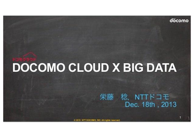 © 2013 NTT DOCOMO, INC. All rights reserved. 栄藤稔,NTTドコモ Dec. 18th , 2013 DOCOMO CLOUD X BIG DATA 1