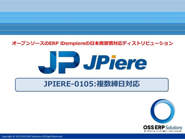 Copyright © 2015 OSS ERP Solutions All Right Reserved. JPIERE-0105:複数締日対応 オープンソースのERP iDempiereの日本商習慣対応ディストリビューション