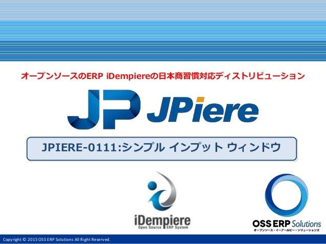 Copyright © 2015 OSS ERP Solutions All Right Reserved. JPIERE-0111:シンプル インプット ウィンドウ オープンソースのERP iDempiereの日本商習慣対応ディストリビューシ...
