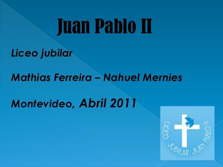 JuanPabloII<br />Liceo jubilar <br />Mathias Ferreira – Nahuel Mernies<br />Montevideo, Abril 2011<br />