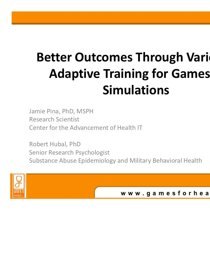 Better Outcomes Through Varied &    Adaptive Training for Games &             SimulationsJamie Pina, PhD, MSPHResearch Sci...