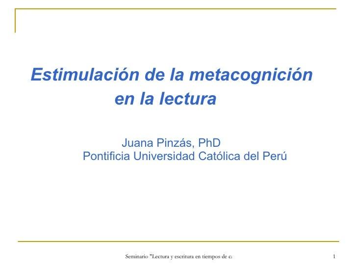 <ul><li>Estimulación de la metacognición  </li></ul><ul><li>en la lectura   </li></ul><ul><li>  Juana Pinzás, PhD   Pontif...