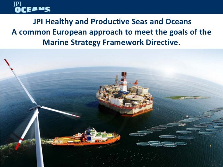 JPI Healthy and Productive Seas and OceansA common European approach to meet the goals of the        Marine Strategy Frame...