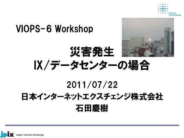 災害発生 IX/データセンターの場合 2011/07/22 日本インターネットエクスチェンジ株式会社 石田慶樹 VIOPS-6 Workshop