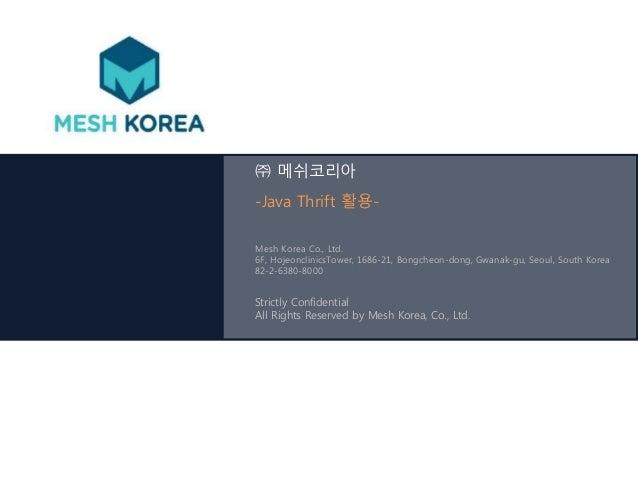 ㈜ 메쉬코리아  -Java Thrift 활용-  Mesh Korea Co., Ltd.  6F, HojeonclinicsTower, 1686-21, Bongcheon-dong, Gwanak-gu, Seoul, South ...