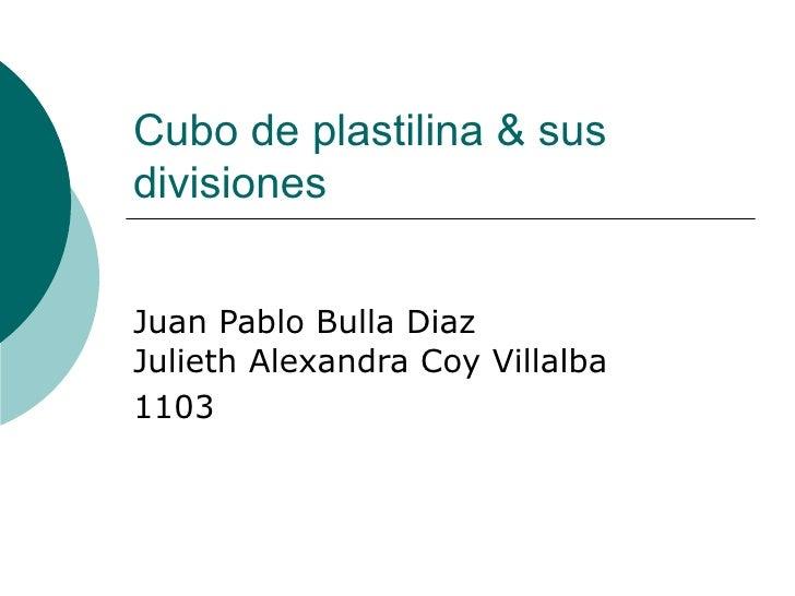 Cubo de plastilina & susdivisionesJuan Pablo Bulla DiazJulieth Alexandra Coy Villalba1103
