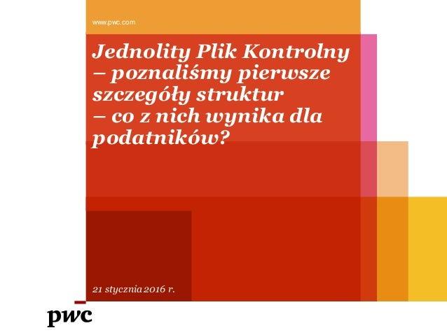 Jednolity Plik Kontrolny – poznaliśmy pierwsze szczegóły struktur – co z nich wynika dla podatników? www.pwc.com 21 styczn...