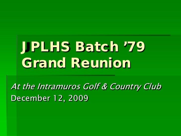 JPLHS Batch '79  Grand ReunionAt the Intramuros Golf & Country ClubDecember 12, 2009